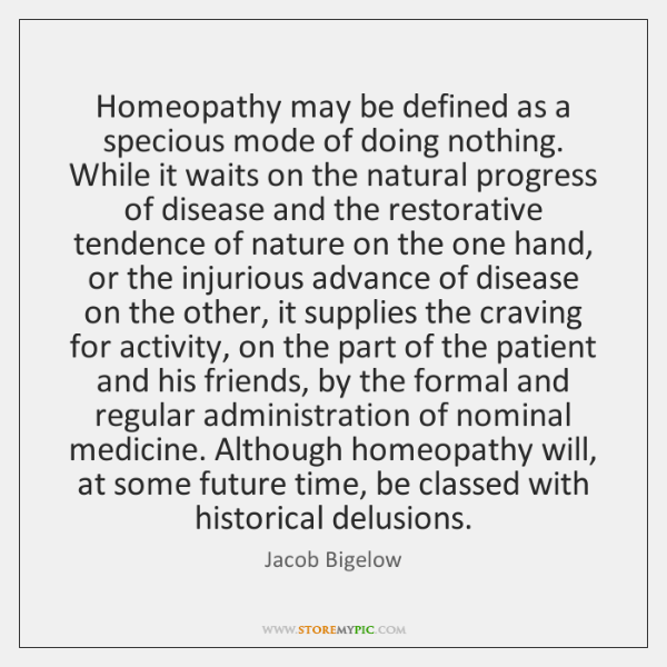 Homeopathy may be defined as a specious mode of doing nothing. While ...