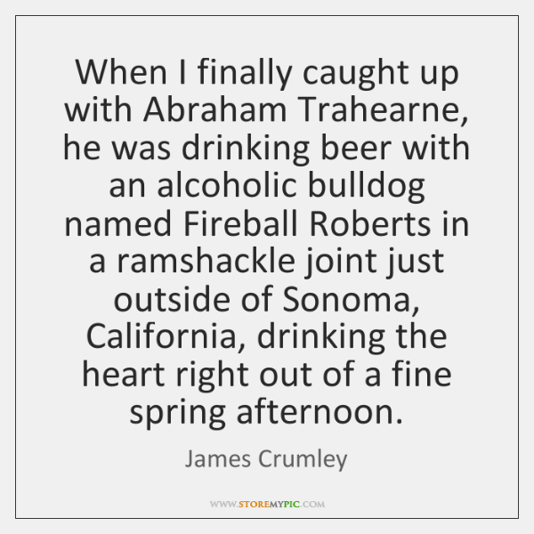 When I finally caught up with Abraham Trahearne, he was drinking beer ...