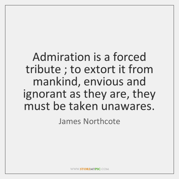 Admiration is a forced tribute ; to extort it from mankind, envious and ...