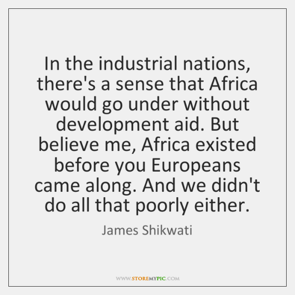 In the industrial nations, there's a sense that Africa would go under ...