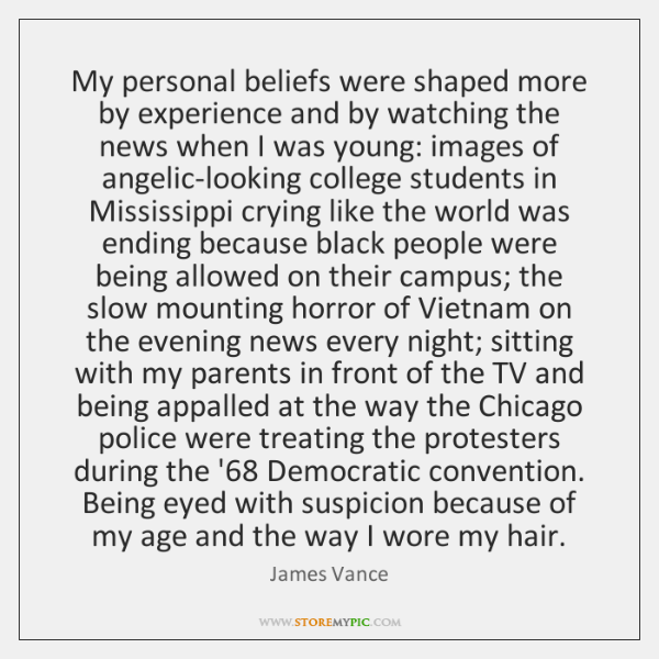 My personal beliefs were shaped more by experience and by watching the ...