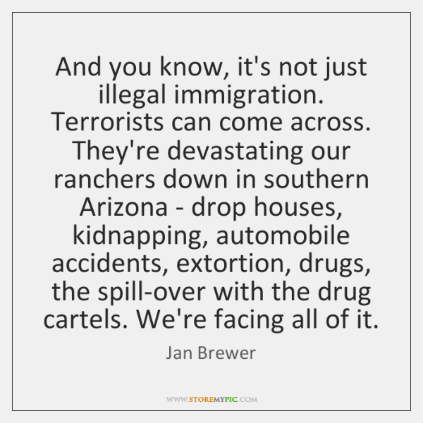 And you know, it's not just illegal immigration. Terrorists can come across. ...
