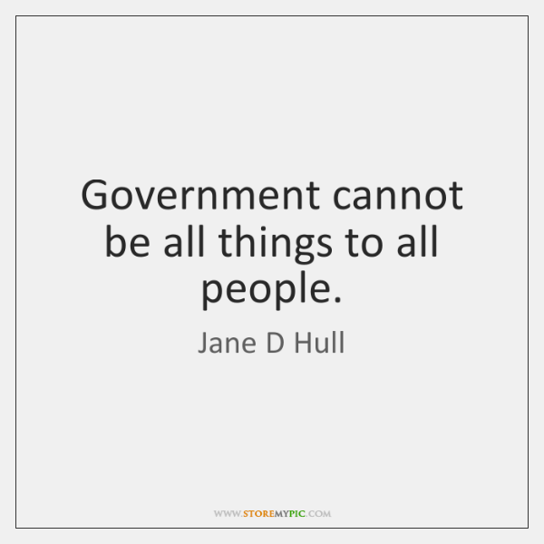 Government cannot be all things to all people.