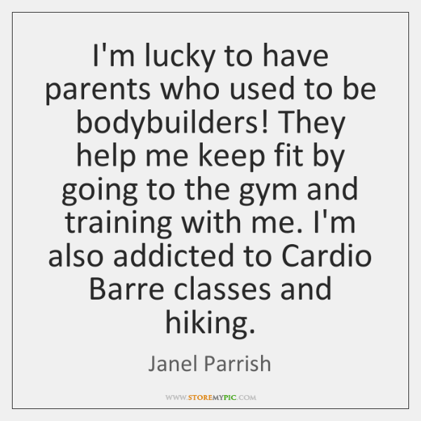 I'm lucky to have parents who used to be bodybuilders! They help ...