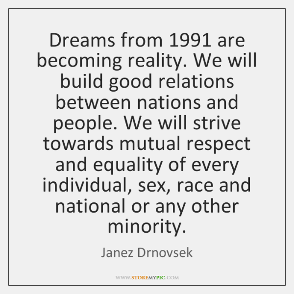 Dreams from 1991 are becoming reality. We will build good relations between nations ...