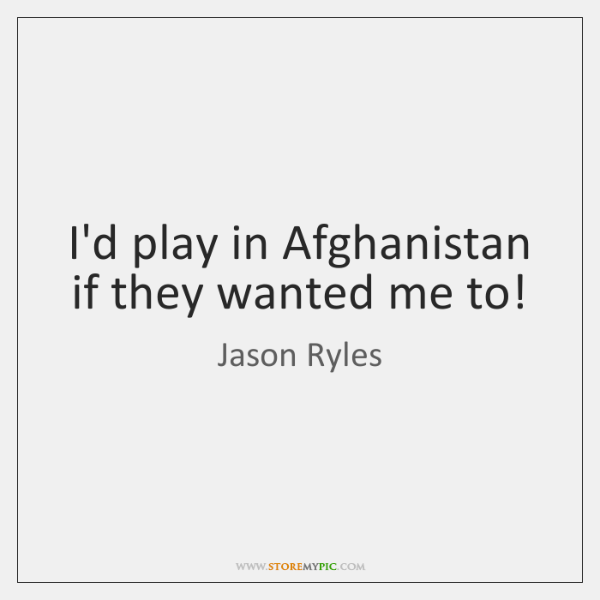 I'd play in Afghanistan if they wanted me to!