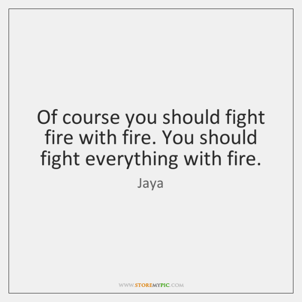 Of Course You Should Fight Fire With Fire You Should Fight