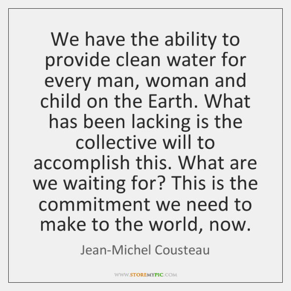 We have the ability to provide clean water for every man, woman ...