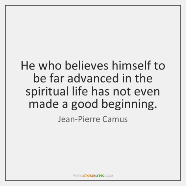 He who believes himself to be far advanced in the spiritual life ...