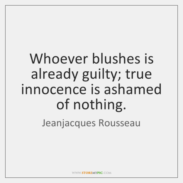 Whoever blushes is already guilty; true innocence is ashamed of nothing.