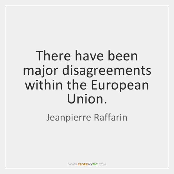 There have been major disagreements within the European Union.