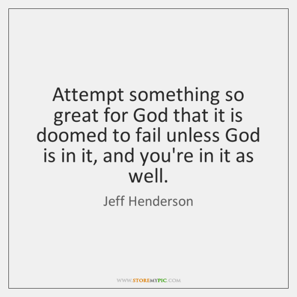 Attempt something so great for God that it is doomed to fail ...