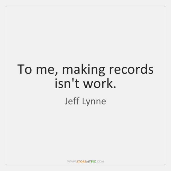To me, making records isn't work.