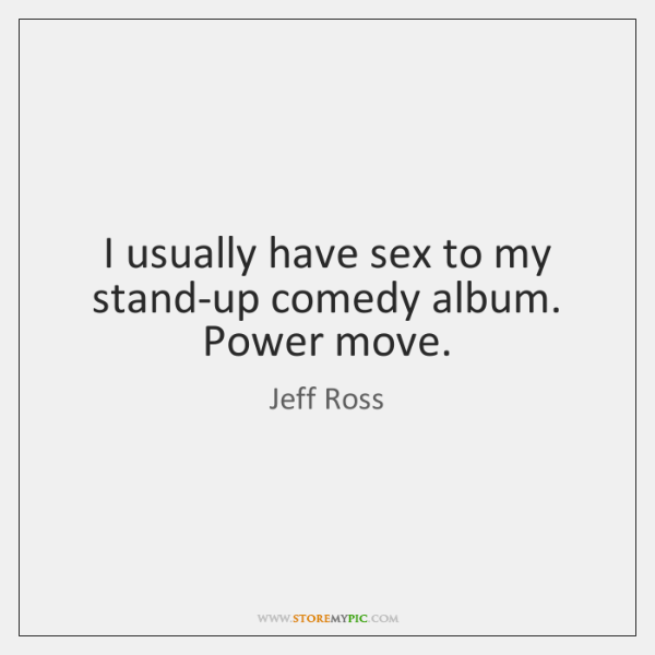 I usually have sex to my stand-up comedy album. Power move.