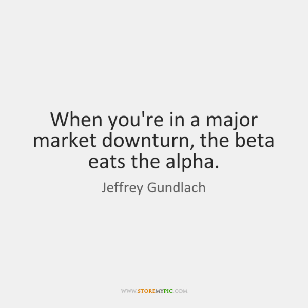 When you're in a major market downturn, the beta eats the alpha.