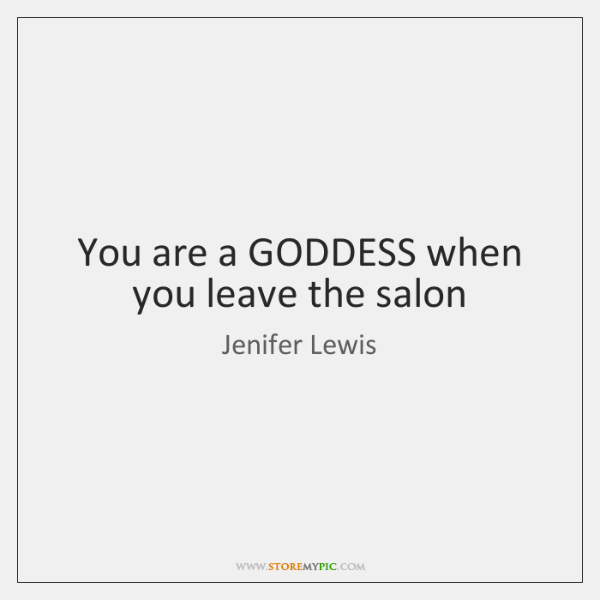You are a GODDESS when you leave the salon