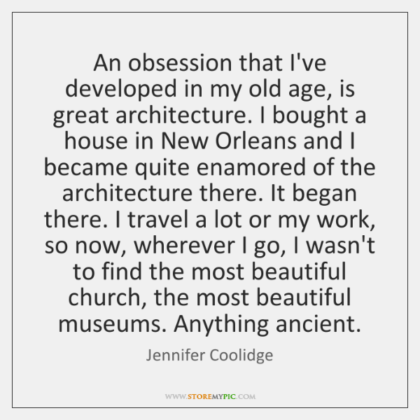 An obsession that I've developed in my old age, is great architecture. ...
