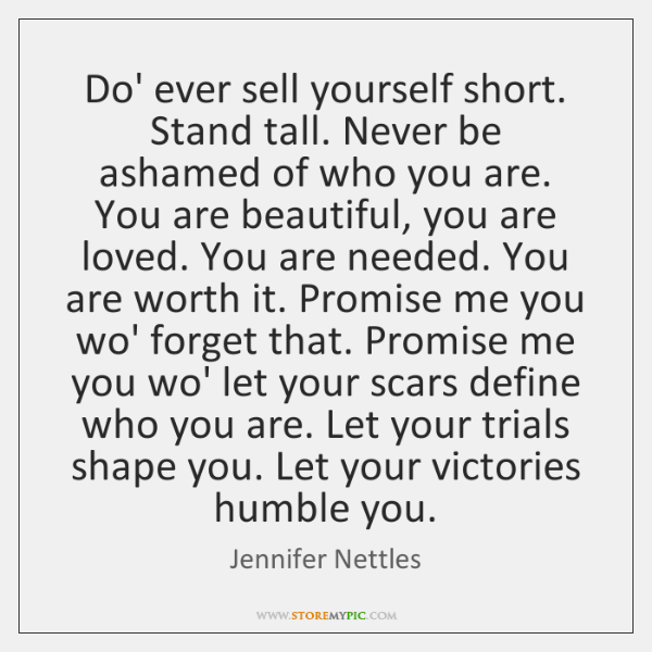 Do' ever sell yourself short. Stand tall. Never be ashamed of who ...