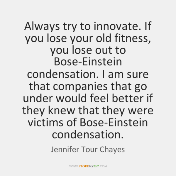 Always try to innovate. If you lose your old fitness, you lose ...