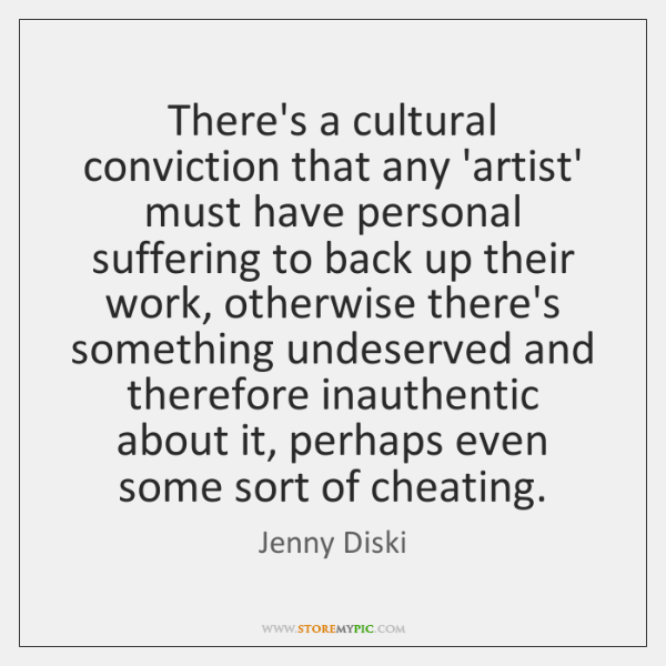 There's a cultural conviction that any 'artist' must have personal suffering to ...