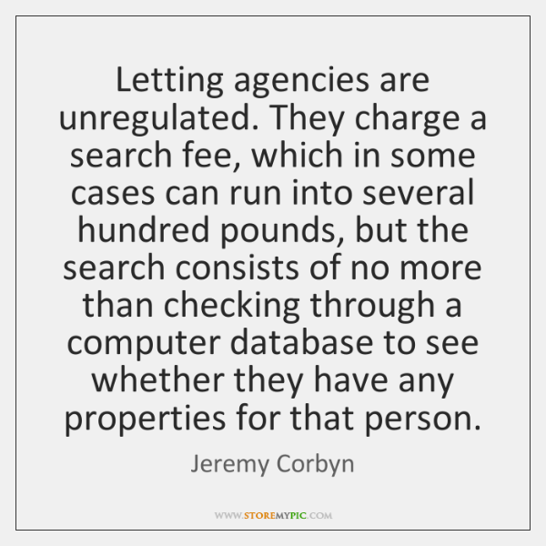 Letting agencies are unregulated. They charge a search fee, which in some ...