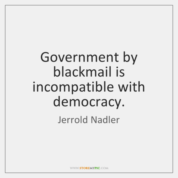 Government by blackmail is incompatible with democracy.