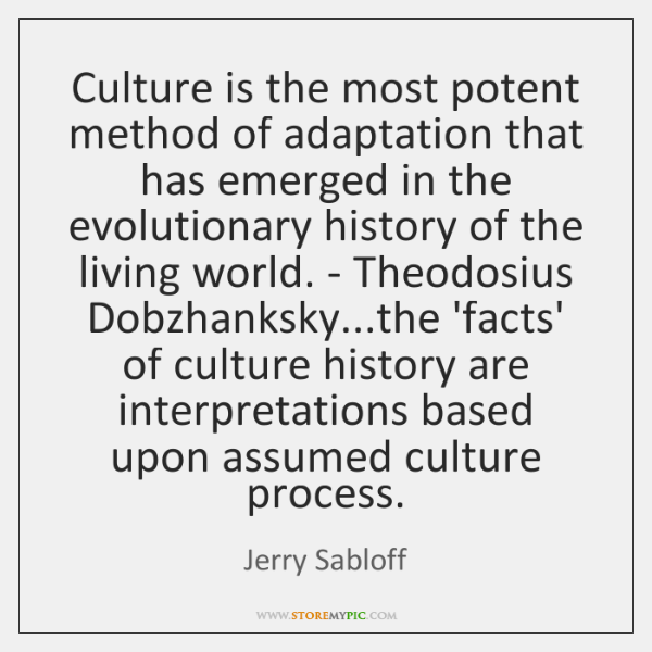 Culture is the most potent method of adaptation that has emerged in ...