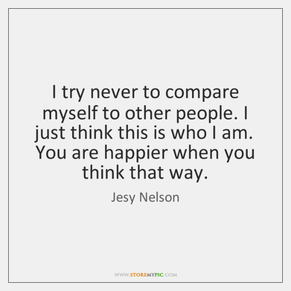 I try never to compare myself to other people. I just think ...