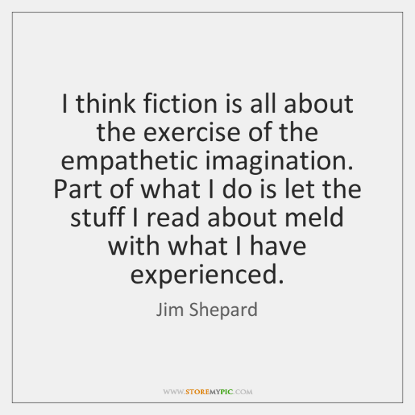 I think fiction is all about the exercise of the empathetic imagination. ...