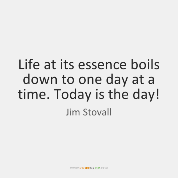 Life at its essence boils down to one day at a time. ...