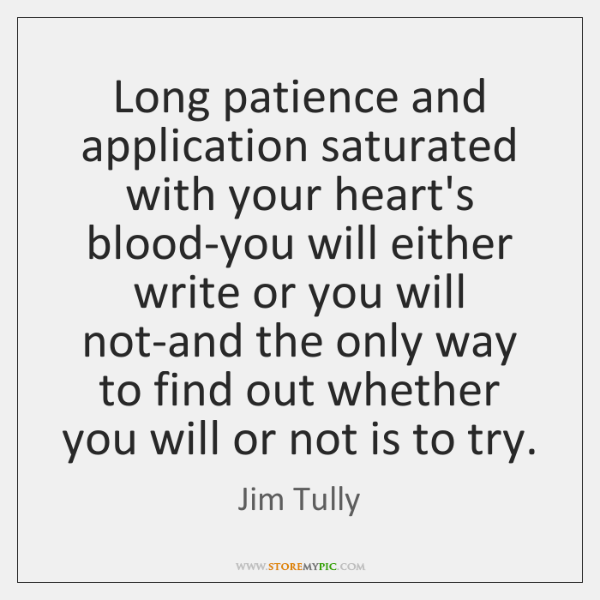 Long patience and application saturated with your heart's blood-you will either write ...