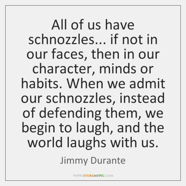 All of us have schnozzles... if not in our faces, then in ...