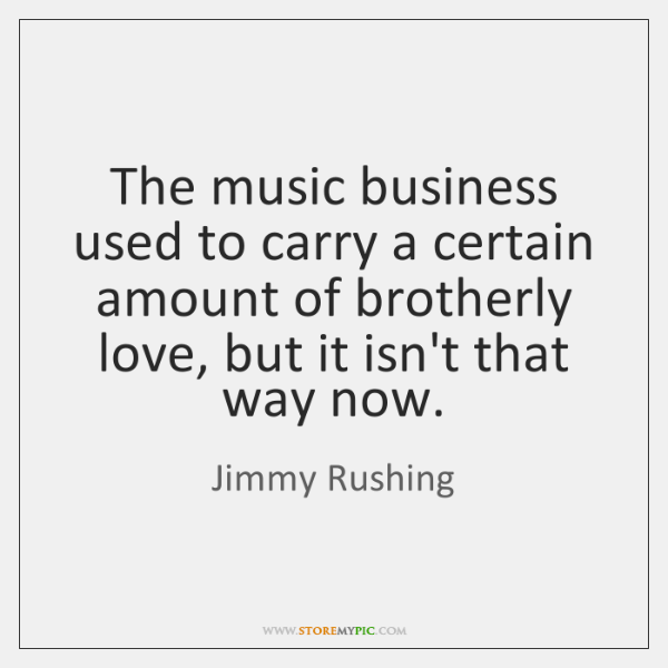 The music business used to carry a certain amount of brotherly love, ...