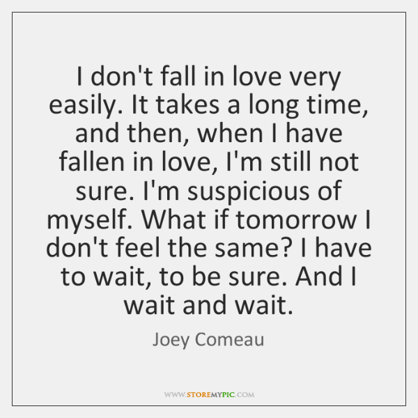 I don't fall in love very easily. It takes a long time, ...