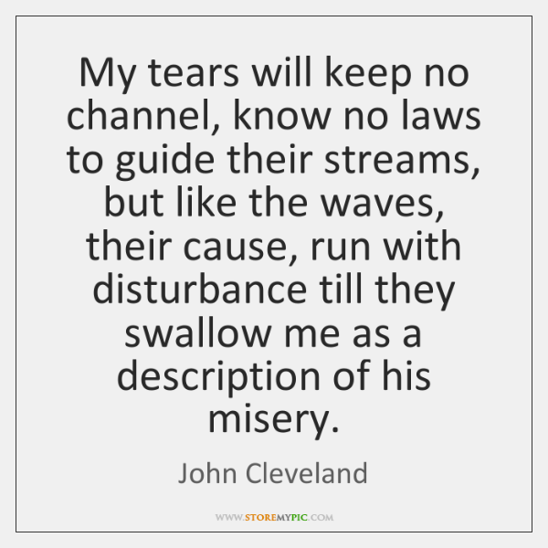 My tears will keep no channel, know no laws to guide their ...