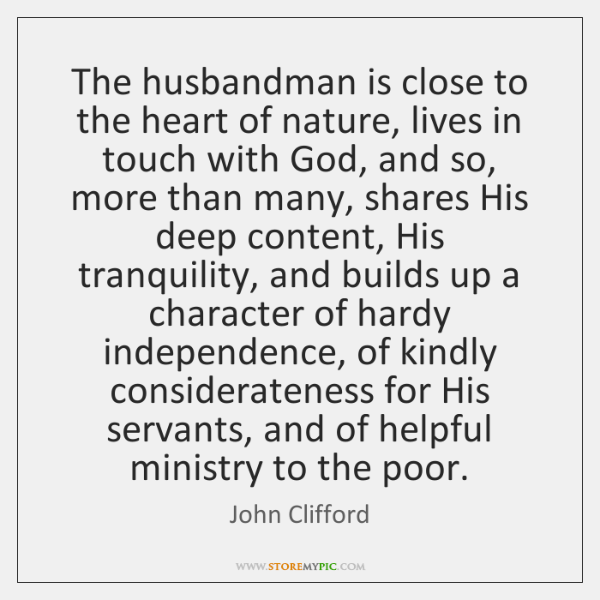 The husbandman is close to the heart of nature, lives in touch ...