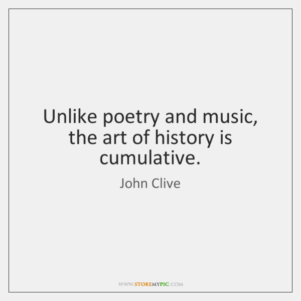 Unlike poetry and music, the art of history is cumulative.