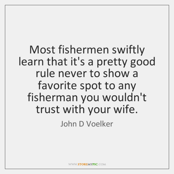 Most fishermen swiftly learn that it's a pretty good rule never to ...