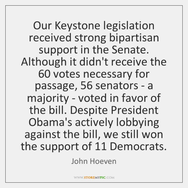 Our Keystone legislation received strong bipartisan support in the Senate. Although it ...