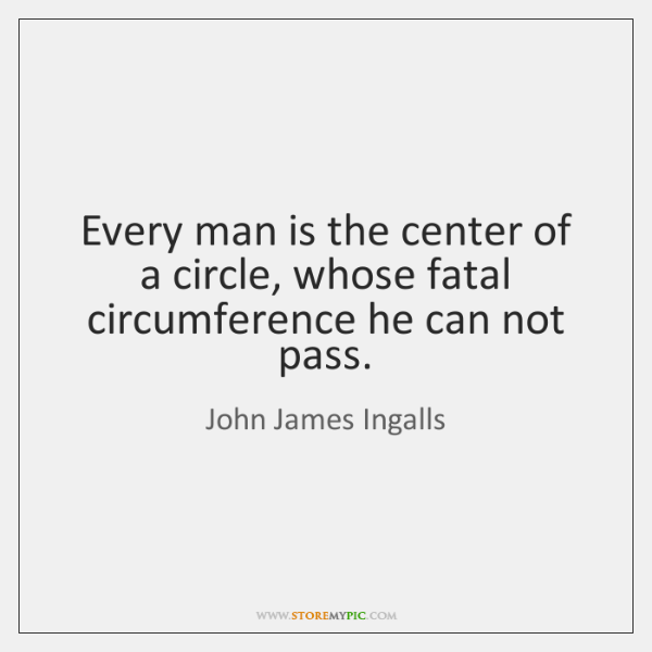 Every man is the center of a circle, whose fatal circumference he ...