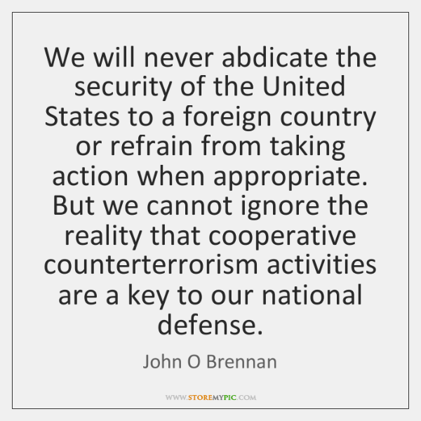 We will never abdicate the security of the United States to a ...