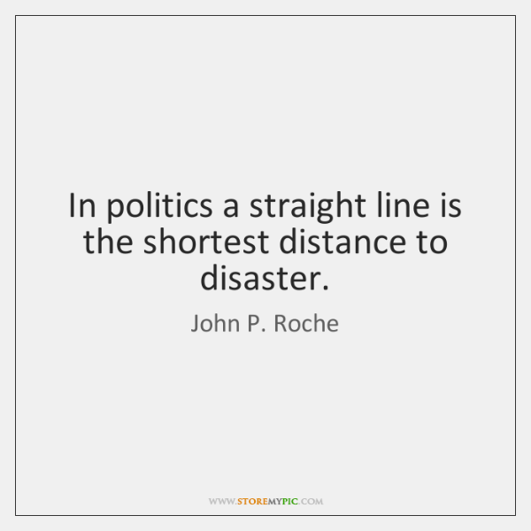 In politics a straight line is the shortest distance to disaster.