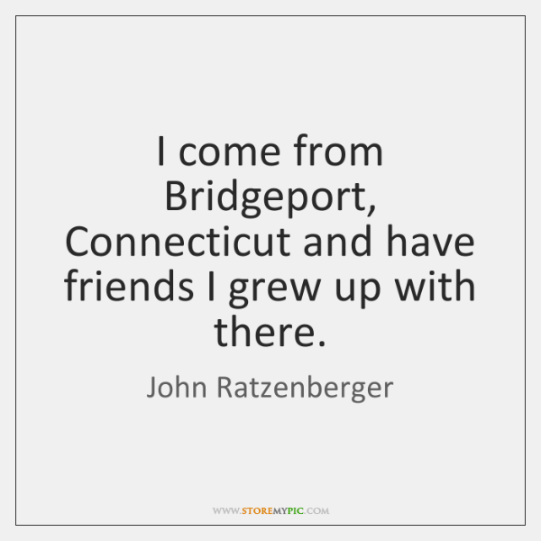 I come from Bridgeport, Connecticut and have friends I grew up with ...