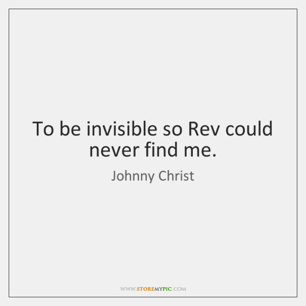 To be invisible so Rev could never find me.