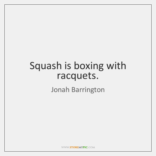 Squash is boxing with racquets.