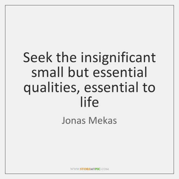 Seek the insignificant small but essential qualities, essential to life