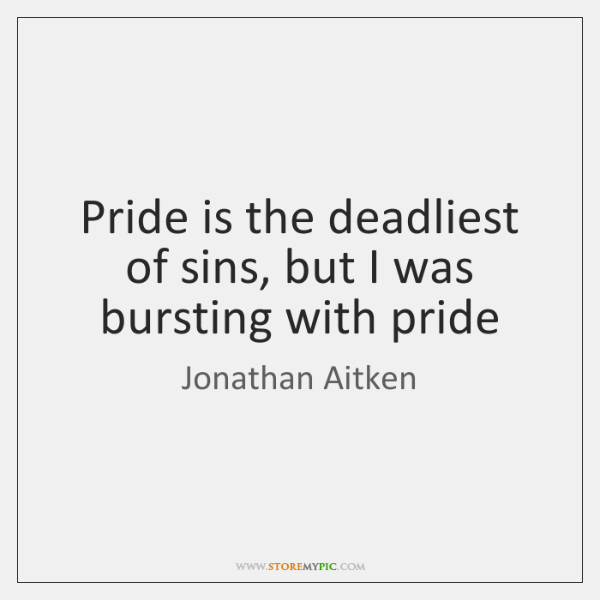 Pride is the deadliest of sins, but I was bursting with pride