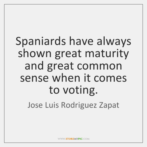 Spaniards have always shown great maturity and great common sense when it ...