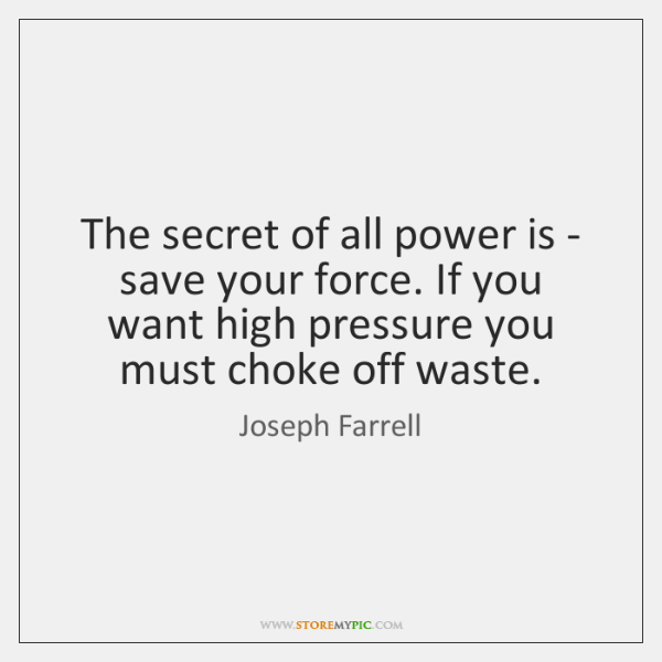 The secret of all power is - save your force. If you ...