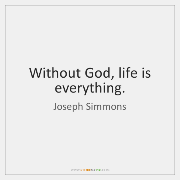 Without God, life is everything.